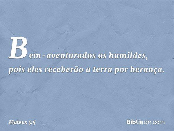 Bem-aventurados os humildes, pois eles receberão a terra por herança. -- Mateus 5:5