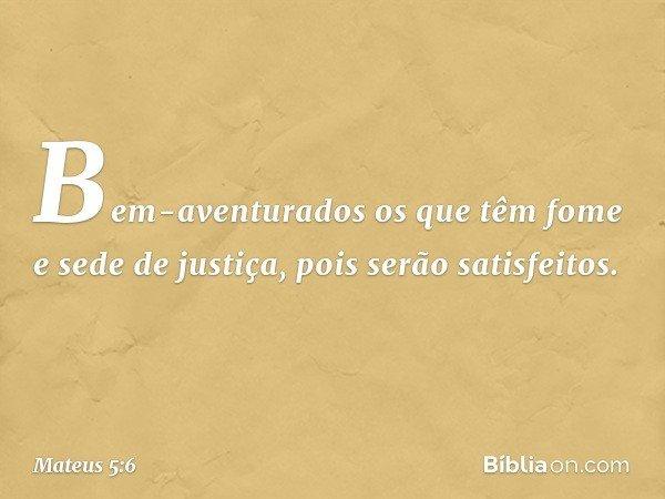 Bem-aventurados os que têm fome e sede de justiça, pois serão satisfeitos. -- Mateus 5:6