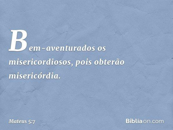 Bem-aventurados os misericordiosos, pois obterão misericórdia. -- Mateus 5:7
