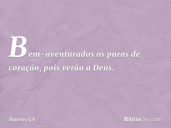 Bem-aventurados os puros de coração, pois verão a Deus. -- Mateus 5:8