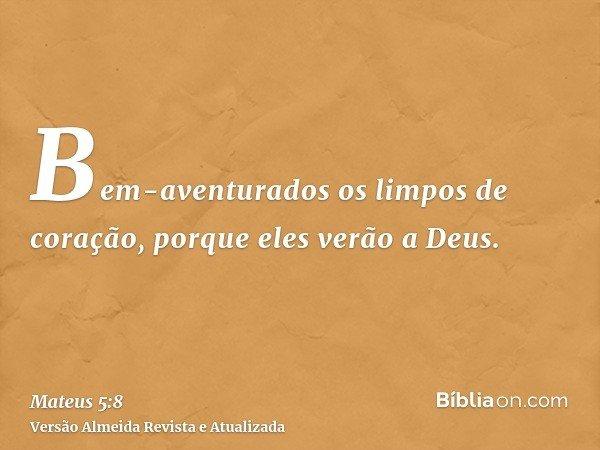 Bem-aventurados os limpos de coração, porque eles verão a Deus.