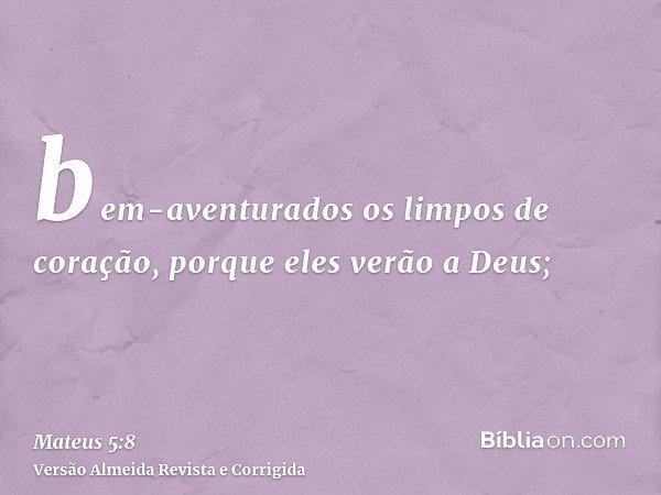 bem-aventurados os limpos de coração, porque eles verão a Deus;