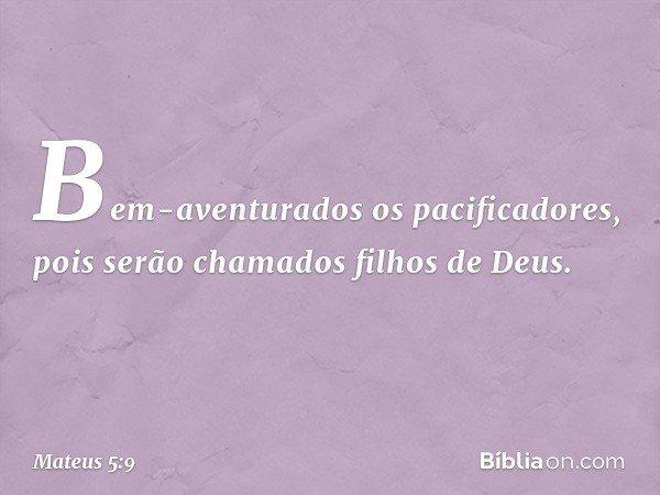 Bem-aventurados os pacificadores, pois serão chamados filhos de Deus. -- Mateus 5:9