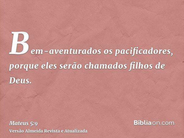 Bem-aventurados os pacificadores, porque eles serão chamados filhos de Deus.