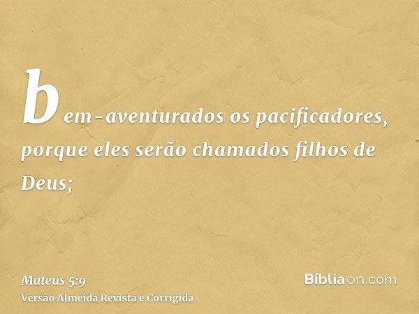bem-aventurados os pacificadores, porque eles serão chamados filhos de Deus;