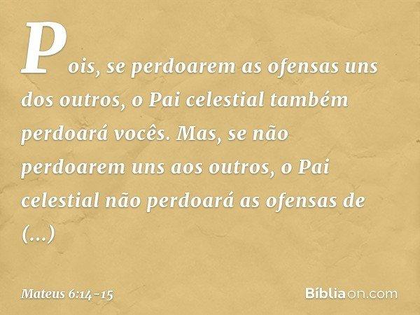 Pois, se perdoarem as ofensas uns dos outros, o Pai celestial também perdoará vocês. Mas, se não perdoarem uns aos outros, o Pai celestial não perdoará as ofens
