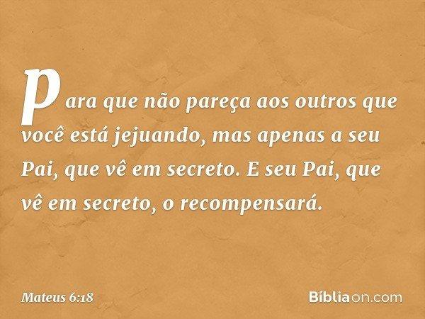 para que não pareça aos outros que você está jejuando, mas apenas a seu Pai, que vê em secreto. E seu Pai, que vê em secreto, o recompensará. -- Mateus 6:18