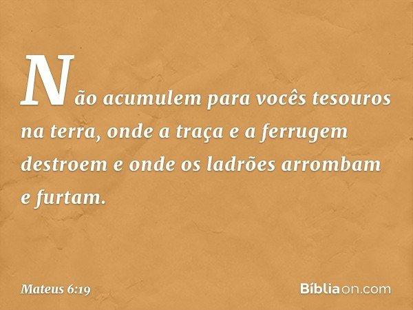 """""""Não acumulem para vocês tesouros na terra, onde a traça e a ferrugem destroem e onde os ladrões arrombam e furtam. -- Mateus 6:19"""