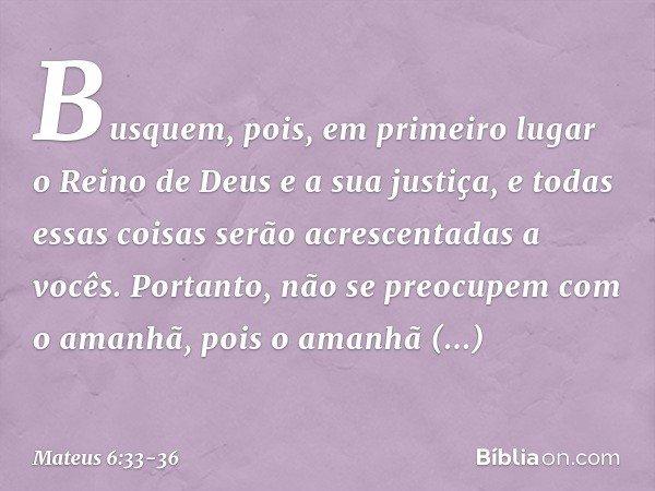 Busquem, pois, em primeiro lugar o Reino de Deus e a sua justiça, e todas essas coisas serão acrescentadas a vocês. Portanto, não se preocupem com o amanhã, poi