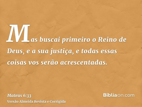 Mas buscai primeiro o Reino de Deus, e a sua justiça, e todas essas coisas vos serão acrescentadas.