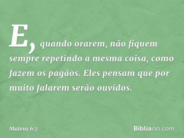 E, quando orarem, não fiquem sempre repetindo a mesma coisa, como fazem os pagãos. Eles pensam que por muito falarem serão ouvidos. -- Mateus 6:7