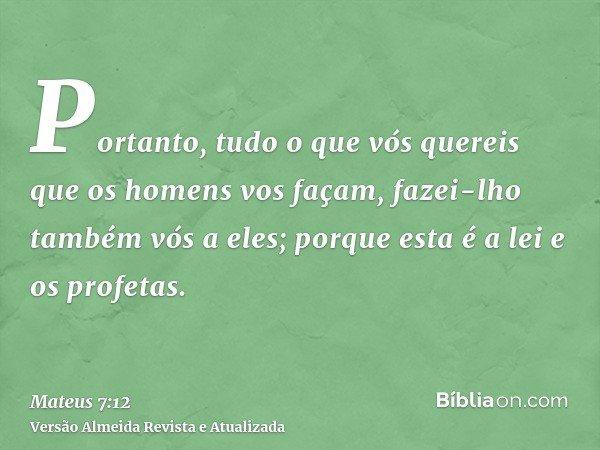Portanto, tudo o que vós quereis que os homens vos façam, fazei-lho também vós a eles; porque esta é a lei e os profetas.
