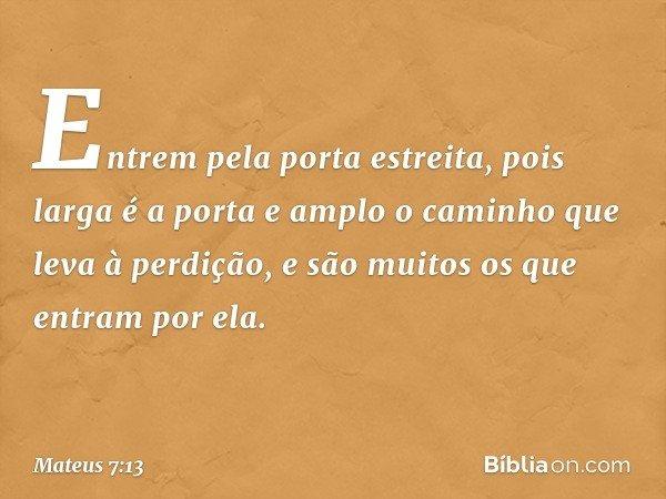 """""""Entrem pela porta estreita, pois larga é a porta e amplo o caminho que leva à perdição, e são muitos os que entram por ela. -- Mateus 7:13"""