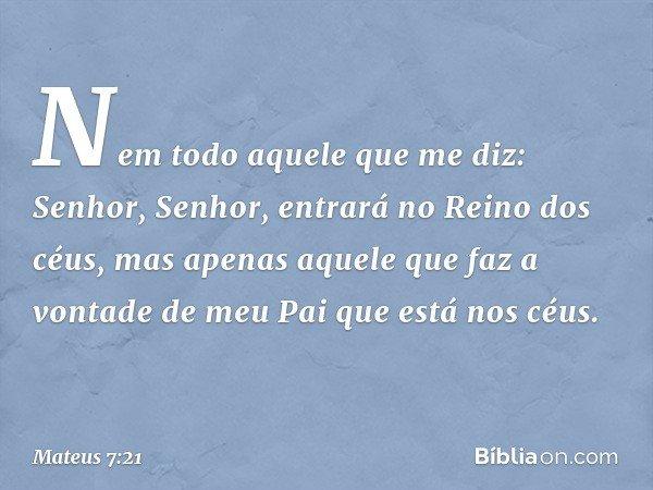 """""""Nem todo aquele que me diz: 'Senhor, Senhor', entrará no Reino dos céus, mas apenas aquele que faz a vontade de meu Pai que está nos céus. -- Mateus 7:21"""