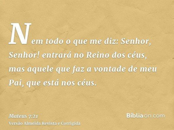 Nem todo o que me diz: Senhor, Senhor! entrará no Reino dos céus, mas aquele que faz a vontade de meu Pai, que está nos céus.