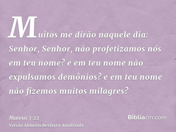 Muitos me dirão naquele dia: Senhor, Senhor, não profetizamos nós em teu nome? e em teu nome não expulsamos demônios? e em teu nome não fizemos muitos milagres?