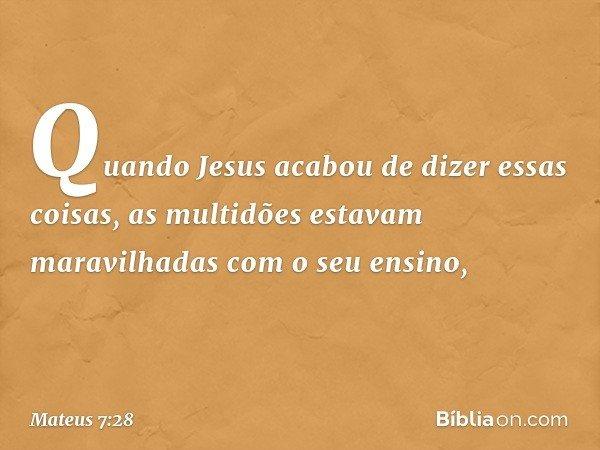 Quando Jesus acabou de dizer essas coisas, as multidões estavam maravilhadas com o seu ensino, -- Mateus 7:28
