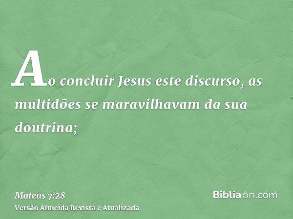 Ao concluir Jesus este discurso, as multidões se maravilhavam da sua doutrina;