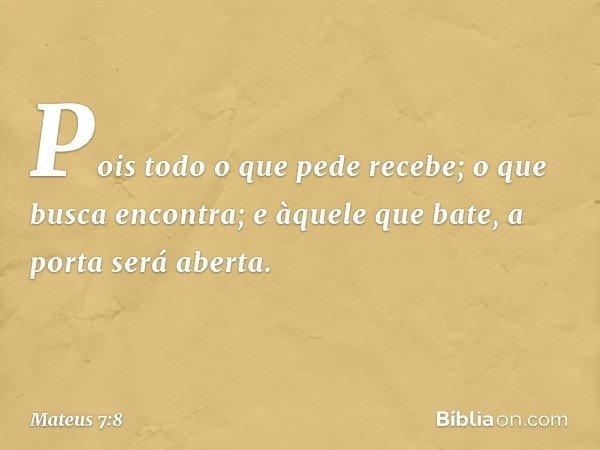 Pois todo o que pede recebe; o que busca encontra; e àquele que bate, a porta será aberta. -- Mateus 7:8
