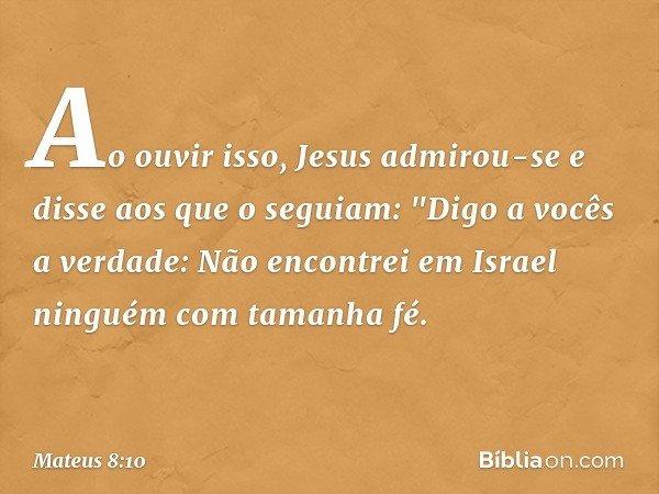 """Ao ouvir isso, Jesus admirou-se e disse aos que o seguiam: """"Digo a vocês a verdade: Não encontrei em Israel ninguém com tamanha fé. -- Mateus 8:10"""