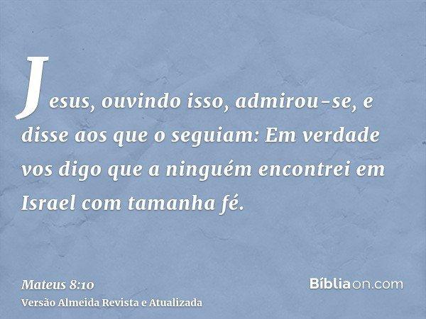 Jesus, ouvindo isso, admirou-se, e disse aos que o seguiam: Em verdade vos digo que a ninguém encontrei em Israel com tamanha fé.