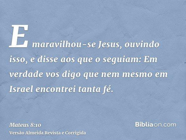 E maravilhou-se Jesus, ouvindo isso, e disse aos que o seguiam: Em verdade vos digo que nem mesmo em Israel encontrei tanta fé.