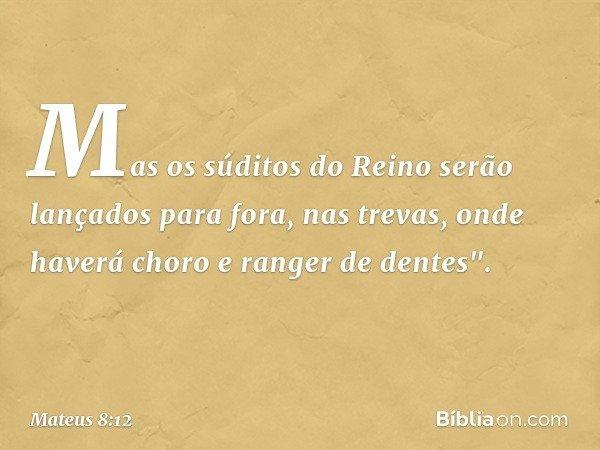 """Mas os súditos do Reino serão lançados para fora, nas trevas, onde haverá choro e ranger de dentes"""". -- Mateus 8:12"""