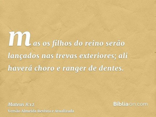 mas os filhos do reino serão lançados nas trevas exteriores; ali haverá choro e ranger de dentes.