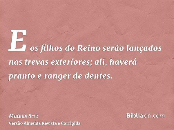 E os filhos do Reino serão lançados nas trevas exteriores; ali, haverá pranto e ranger de dentes.