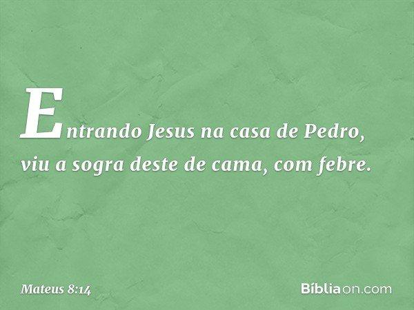 Entrando Jesus na casa de Pedro, viu a sogra deste de cama, com febre. -- Mateus 8:14