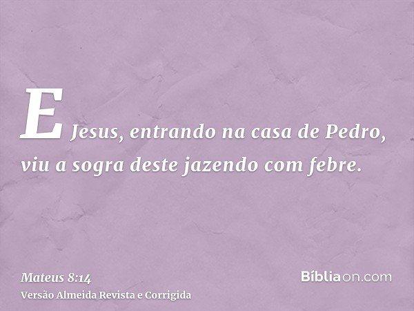 E Jesus, entrando na casa de Pedro, viu a sogra deste jazendo com febre.