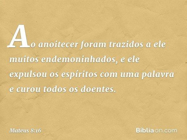 Ao anoitecer foram trazidos a ele muitos endemoninhados, e ele expulsou os espíritos com uma palavra e curou todos os doentes. -- Mateus 8:16