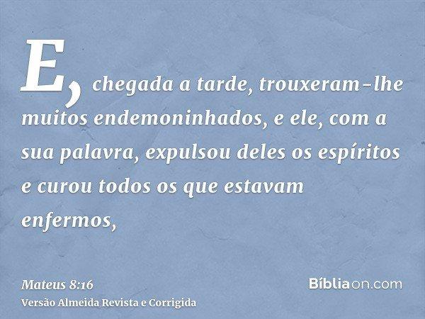 E, chegada a tarde, trouxeram-lhe muitos endemoninhados, e ele, com a sua palavra, expulsou deles os espíritos e curou todos os que estavam enfermos,
