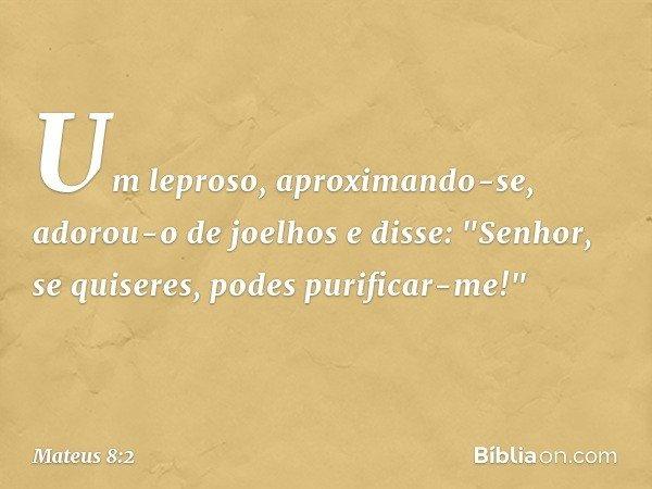 """Um leproso, aproximando-se, adorou-o de joelhos e disse: """"Senhor, se quiseres, podes purificar-me!"""" -- Mateus 8:2"""