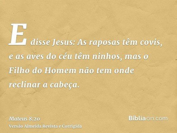 E disse Jesus: As raposas têm covis, e as aves do céu têm ninhos, mas o Filho do Homem não tem onde reclinar a cabeça.