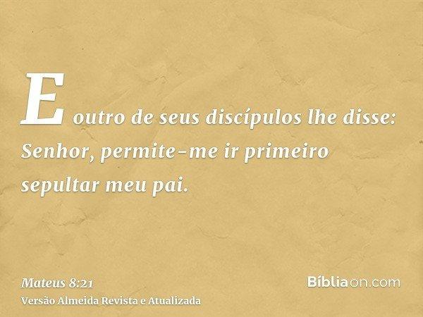 E outro de seus discípulos lhe disse: Senhor, permite-me ir primeiro sepultar meu pai.