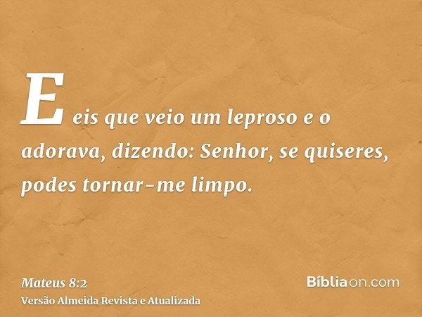E eis que veio um leproso e o adorava, dizendo: Senhor, se quiseres, podes tornar-me limpo.