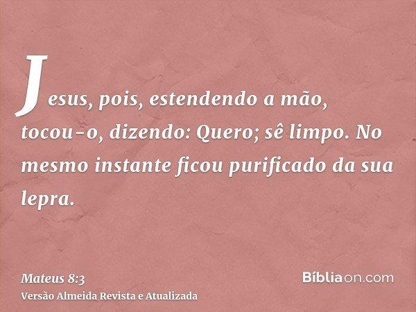 Jesus, pois, estendendo a mão, tocou-o, dizendo: Quero; sê limpo. No mesmo instante ficou purificado da sua lepra.