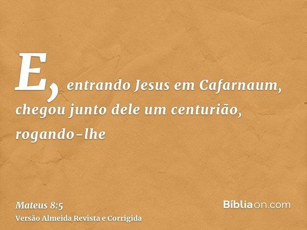E, entrando Jesus em Cafarnaum, chegou junto dele um centurião, rogando-lhe