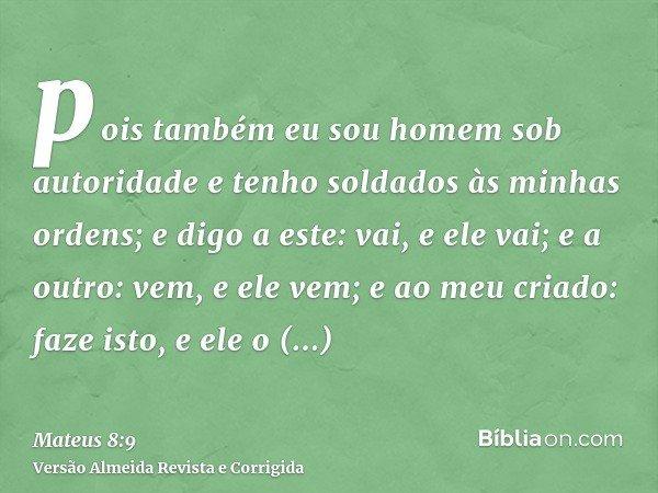 pois também eu sou homem sob autoridade e tenho soldados às minhas ordens; e digo a este: vai, e ele vai; e a outro: vem, e ele vem; e ao meu criado: faze isto,
