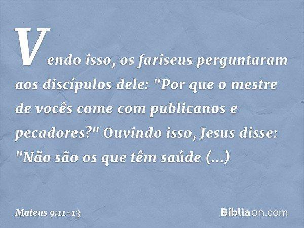 Vendo isso, os fariseus perguntaram aos discípulos dele: