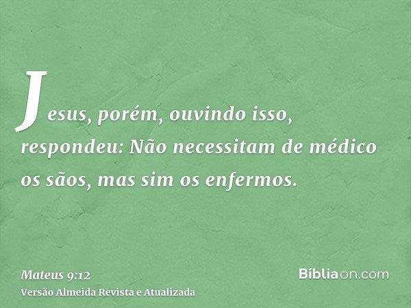 Jesus, porém, ouvindo isso, respondeu: Não necessitam de médico os sãos, mas sim os enfermos.