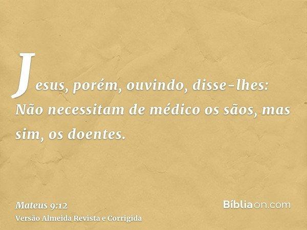 Jesus, porém, ouvindo, disse-lhes: Não necessitam de médico os sãos, mas sim, os doentes.
