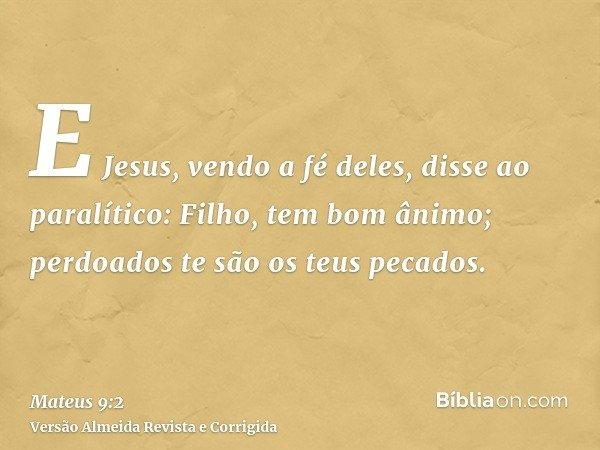 E Jesus, vendo a fé deles, disse ao paralítico: Filho, tem bom ânimo; perdoados te são os teus pecados.