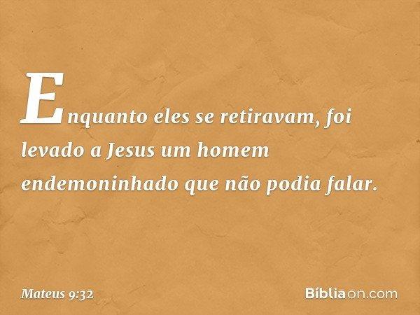 Enquanto eles se retiravam, foi levado a Jesus um homem endemoninhado que não podia falar. -- Mateus 9:32