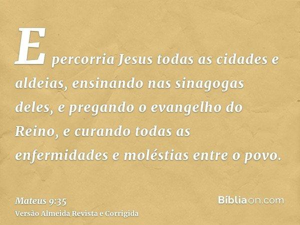 E percorria Jesus todas as cidades e aldeias, ensinando nas sinagogas deles, e pregando o evangelho do Reino, e curando todas as enfermidades e moléstias entre