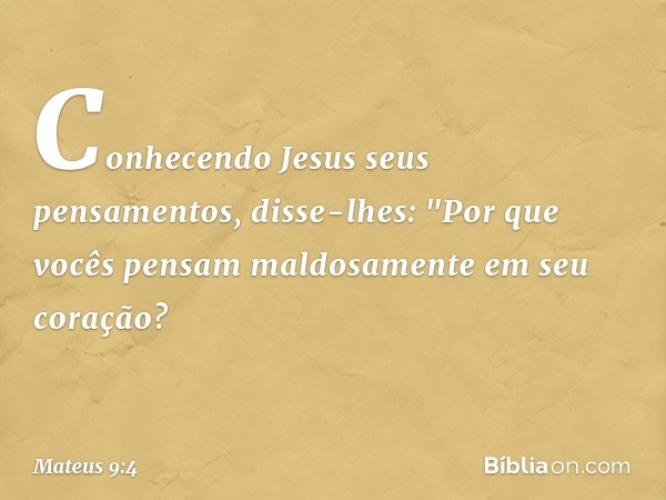 """Conhecendo Jesus seus pensamentos, disse-lhes: """"Por que vocês pensam maldosamente em seu coração? -- Mateus 9:4"""