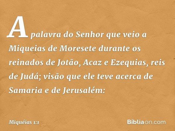 A palavra do Senhor que veio a Miqueias de Moresete durante os reinados de Jotão, Acaz e Ezequias, reis de Judá; visão que ele teve acerca de Samaria e de Jerus
