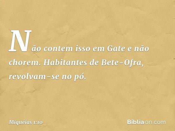 Não contem isso em Gate e não chorem. Habitantes de Bete-Ofra, revolvam-se no pó. -- Miquéias 1:10