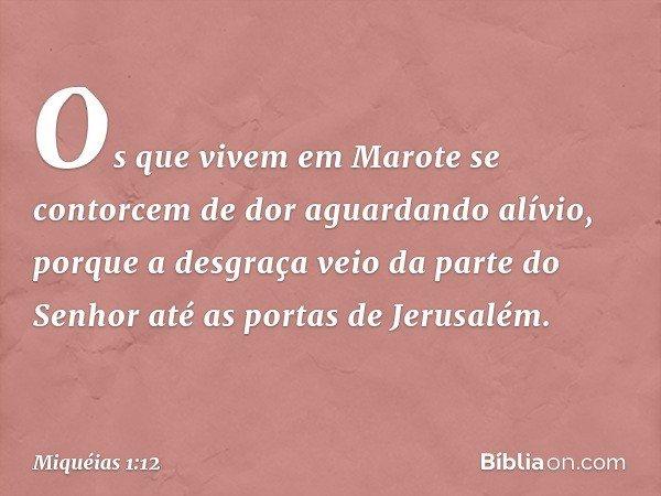 Os que vivem em Marote se contorcem de dor aguardando alívio, porque a desgraça veio da parte do Senhor até as portas de Jerusalém. -- Miquéias 1:12